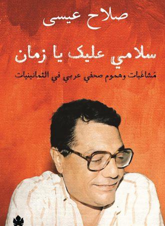 كتاب سلامي عليك يا زمان: مشاغبات وهموم صحفي عربي في الثمانينيات صلاح عيسى