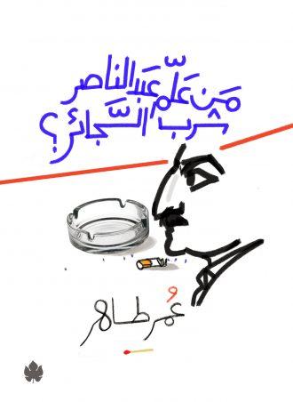 من علَّم عبد الناصر شُرب السجائر - عمر طاهر