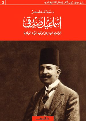 كتاب إسماعيل صدقي الواقعية السياسية في مواجهة الحركة الوطنية صفاء شاكر