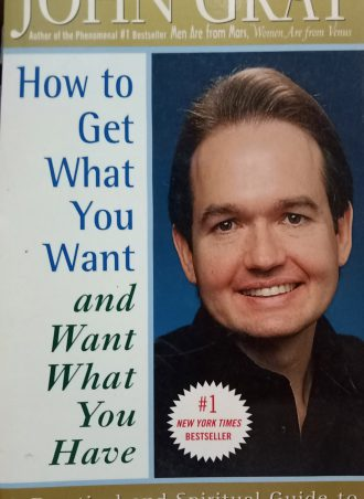 How to Get What You Want and Want What You Have John Gray